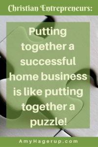 For Christian entrepreneurs, building a home business can be like putting together a puzzle. You need the pieces in the right places.