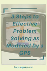 Here are 3 steps to effective problem solving modeled by the GPS navigation system.