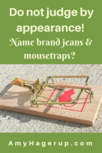 Do not judge by appearance. Here are two stories about name brand jeans and mousetraps to prove a point.